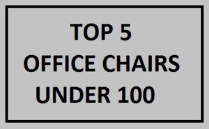 The Best Office Chair Under 100 – Top 5 List